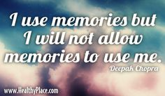 Quote: I use memories but I will not allow memories to use me. - Deepak Chopra