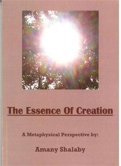 THE ESSENCE OF CREATION--A Metaphysical Perspective by Amany Shalaby ($15) In this book the author shares her insights in integrating today's scientific knowledge with the spiritual knowledge known since ancient times to Sufi mystics.  #Spiritual #Sufi #Wisdom #Islam