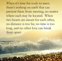 When it's time for souls to meet, there's nothing on earth that can prevent them from meeting, no matter where each may be located. When two hearts are meant for each other, no distance is too far