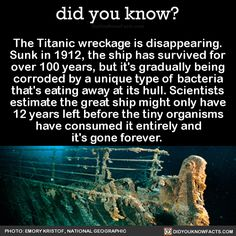 The Titanic wreckage is disappearing. Sunk in 1912, the ship has survived for over 100 years, but it's gradually being corroded by a unique type of bacteria that's eating away at its hull. Scientists estimate the great ship might only have 12 years...
