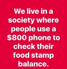 True story. Wake up America! We live in a society where people use $800 phones to check their food stamp balance.