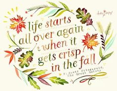 Life starts all over again when it gets crisp in the fall. ~F. Scott Fitzgerald, The Great Gatsby~