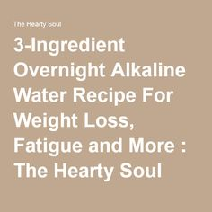 3-Ingredient Overnight Alkaline Water Recipe For Weight Loss, Fatigue and More : The Hearty Soul