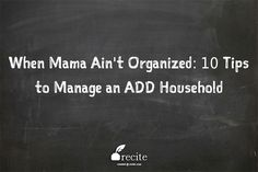 """When Mama Ain't Organized: 10 Tips to Manage an ADHD Household - """"1) Get your child's ADHD optimally treated (yours, too, if you have ADHD)... It's not enough to acknowledge ADHD – it must be actively treated. 2) Change your expectations... Accept less than perfection. Everyone will be much happier. 3) Use visual cues. 4) Set the timer when there's a chore to do. 5) Always ALWAYS remind your child ahead of time... """""""