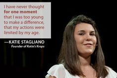 """I have never thought for one moment that I was too young to make a difference, that my actions were limited by my age."" -Katie Stagliano"
