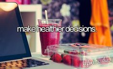 Make healthier decisions. I already sort of do, but I need to work harder.