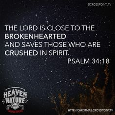 The Lord is close to the brokenhearted and saves those who are crushed in spirit. Psalm 34:18