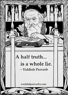 A Half Truth Is A Whole Lie --Yiddish Proverb