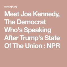 Democrats Turn To A Kennedy For Rebuttal To Trump's State Of The Union Address State Of The Union, Democratic Party, Meet