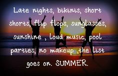 late nights, bikinis, short shorts, flip flops, sunglasses, sunshine, loud music, the list goes on. SUMMER. <3 <3 <3