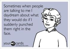 Sorry I just missed everything you said...I was daydreaming about punching you in the face.