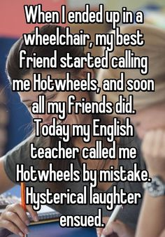 When I ended up in a wheelchair, my best friend started calling me Hotwheels, and soon all my friends did. Today my English teacher called me Hotwheels by mistake. Hysterical laughter ensued.