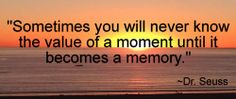 """""""Sometimes you will never know the value of a moment until it becomes a memory. ~Dr. Seuss"""""""