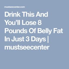Drink This And You'll Lose 8 Pounds Of Belly Fat In Just 3 Days | mustseecenter