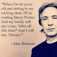 Rickman, me too and thanks for bringing this book to life for us all. Great Harry Potter quote from Alan Rickman. Rickman, me too and thanks for bringing this book to life for us all. Great Harry Potter quote from Alan Rickman. Immer Harry Potter, Harry Potter Film, Harry Potter Facts, Harry Potter Quotes, Harry Potter World, Always Harry Potter Tattoo, Harry Potter Pictures, Harry Potter Cosplay, Harry Potter Wallpaper