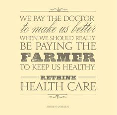 We pay the doctor to make us better when we should really be paying the farmer to keep us healthy. Rethink health care. #truth #healthy #quotes
