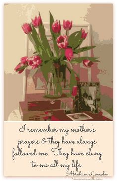 I remember my mother's prayers and they have always followed me. They have clung to me all my life. ~Abraham Lincoln~