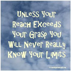 Unless your reach exceeds your grasp you will never really know your limits.
