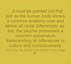 …it must be pointed out that just as the human body shows a common anatomy over and above all racial differences, so, too, the psyche possesses a common substratum transcending all differences in culture and consciousness. ~Carl Jung, The Secret of the Golden Flower, Page 84.