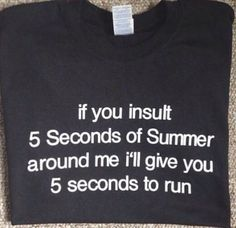 "a t-shirt (any color) with the phrase ""if you insult 5 seconds of summer around my i'll give you 5 seconds to run"""