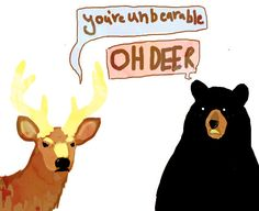 you're unbearable. OH, DEER.