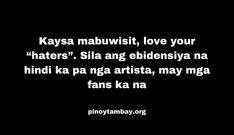 "Kaysa mabuwisit, love your ""haters"". Sila ang ebidensiya na hindi ka pa nga artista, may mga fans ka na. Pinoy, Funny Quotes, Love You, Cards Against Humanity, Artists, Funny Phrases, I Love You, Je T'aime, Funny Qoutes"