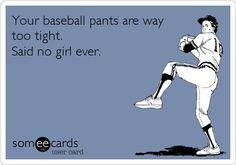 Your baseball pants are way too tight. Said no girl ever.