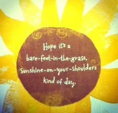 Hope your having a bare-feet-in-the-grass, sunshine-on-your-shoulders kind of day!