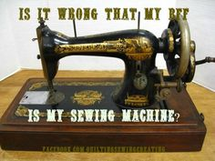 Is it wrong that m BFF is my Sewing Machine--Absolutely not!