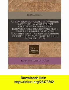 A nevv booke of cookerie VVherein is set forth a most perfect direction to furnish an extraordinary, or ordinary feast, either in Summer or Winter. ... cutting vp any fowle. By Iohn Murrell. (1615) (9781171319825) John Murrell , ISBN-10: 1171319827  , ISBN-13: 978-1171319825 ,  , tutorials , pdf , ebook , torrent , downloads , rapidshare , filesonic , hotfile , megaupload , fileserve