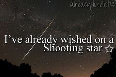 Shooting Stars, 11:11 wishes, birthday candles, you name it, none have come true.