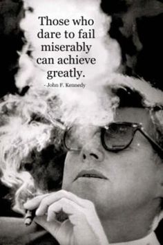 """""""Those who dare to fail miserably can achieve greatly."""" - John F. Kennedy"""