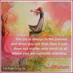 The joy is always in the journey and when you get that, then it just does not matter very much at all where you are currently standing. -Abraham Hicks