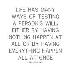LIFE has many ways of testing a person's will. Either by having nothing happen at all or by having everything happen all at once. - Paulo Coelho