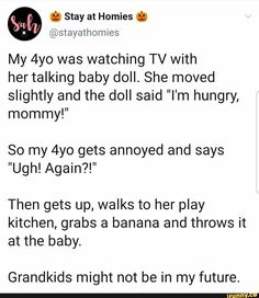 "She moved slightly and the doll said ""I'm hungry, mommy!"" So my gets annoyed and says Then gets up, walks to her play kitchen, grabs a banana and throws it at the baby. Easy To Love, Parenting Humor, Annoyed, Baby Dolls, Give It To Me, Sayings, Kid Stuff, Funny Stuff, Grandparent"