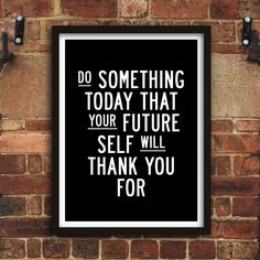 Do Something Today That Your Future Self Will Thank You For http://www.notonthehighstreet.com/themotivatedtype/product/do-something-today-that-your-future-self-print