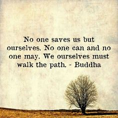 """No one saves us but ourselves. No one can and no one may. We ourselves must walk the path."" - Buddha"