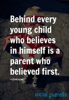 QUOTE of the week: Behind every young child who believes in himself is a parent who believed first. ~Unknown