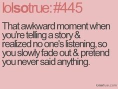 lolsotrue and then someone asks what were you saying?? Oh nothing..... When in your head you're like, IF YOU WOULD'VE SHUT UP FOR TWO SECONDS... HAHA