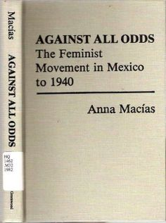 Against All Odds: The Feminist Movement in Mexico to 1940 - Anna  Macías - Greenwood Press 1982. 1st Edition; 1st Print. Contents: Acknowledgments; Introduction; 1. The Roots of Feminism in Mexico; 2. Women and the Mexican Revolution, 1910-1920; 3. Yucatán and the Women's Movement, 1870-1920; 4. Felipe Carrillo Puerto as Champion of Women's Rights in in Yucatán, 1922-1923; 5. Mexican Women on Their Own, 1924-1930; 6. The Feminist Movement in the 1930s; Conclusion; Bibliographical Essay…