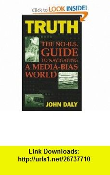 Truth The No-BS Guide to Navigating a Media-Bias World (9781600080142) John Daly , ISBN-10: 1600080146  , ISBN-13: 978-1600080142 ,  , tutorials , pdf , ebook , torrent , downloads , rapidshare , filesonic , hotfile , megaupload , fileserve
