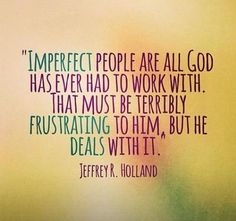 Imperfect people are all that God has ever had to work with... by Elder Jeffrey R. Holland from  April 2013 LDS General Conference