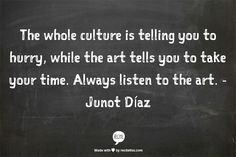 The whole culture is telling you to hurry, while the art tells you to take your time. Always listen to the art. ~Junot Diaz.
