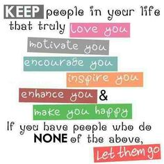 "I so do this:  ""Keep people in your life that truly love you motivate you encourage you inspire you enhance you & make you happy."" (and I cut ties with the rest until they make effort to be a good friend)"
