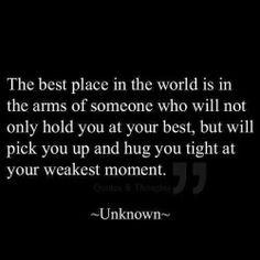 The best place in the world is in thr arms of someone who will not only hold you at your best