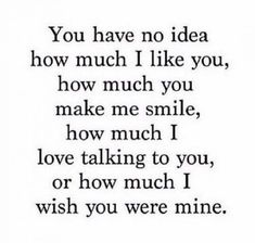 """Relationship Quotes - 45 Crush Quotes - """"You have no idea how much I like you, how much you make me sm. Cute Crush Quotes, Secret Crush Quotes, Sad Love Quotes, Love Quotes For Him, Mood Quotes, Cute Quotes, Quotes To Live By, Funny Quotes, Be Mine Quotes"""