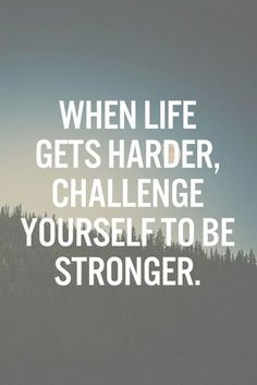 """""""When life gets harder, challenge yourself to be stronger."""""""
