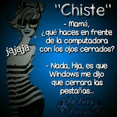 - Mamá, ¿qué haces en frente de la computadora con los ojos cerrados? - Nada, hija, es que Windows me dijo que cerrara las pestañas...