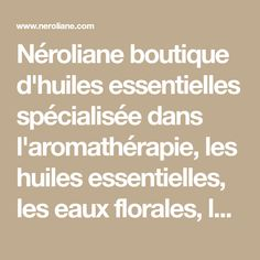 Néroliane boutique d'huiles essentielles spécialisée dans l'aromathérapie, les huiles essentielles, les eaux florales, les encens et les huiles de massage. Plexus Solaire, Math Equations, Boutique, Blog, Snoring, Massage Oil, Incense, Natural Treatments, Health And Beauty