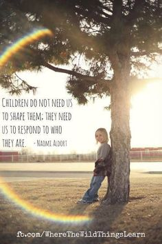 """Children do not need us to shape them.  They need us to respond to who they are."" - Naomi Aldort (Gentle parenting)"
